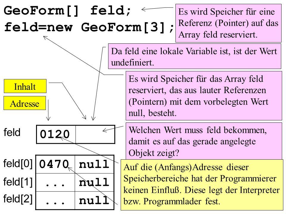 GeoForm[] feld; feld=new GeoForm[3]; 0120 0470 null ... null ... null